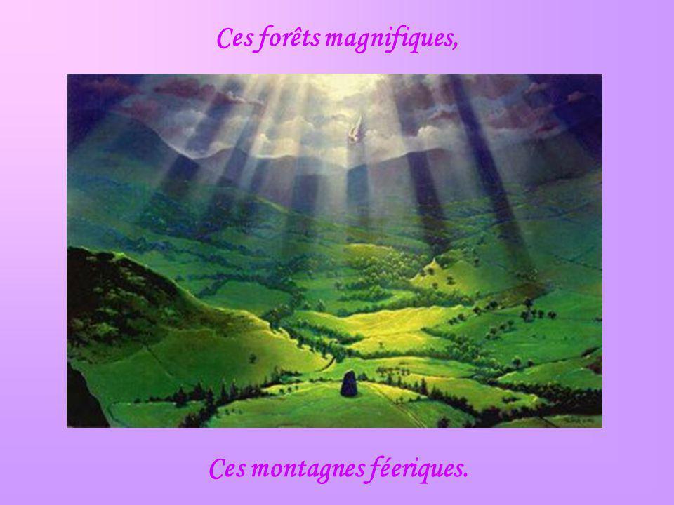 Ces forêts magnifiques, Ces montagnes féeriques.