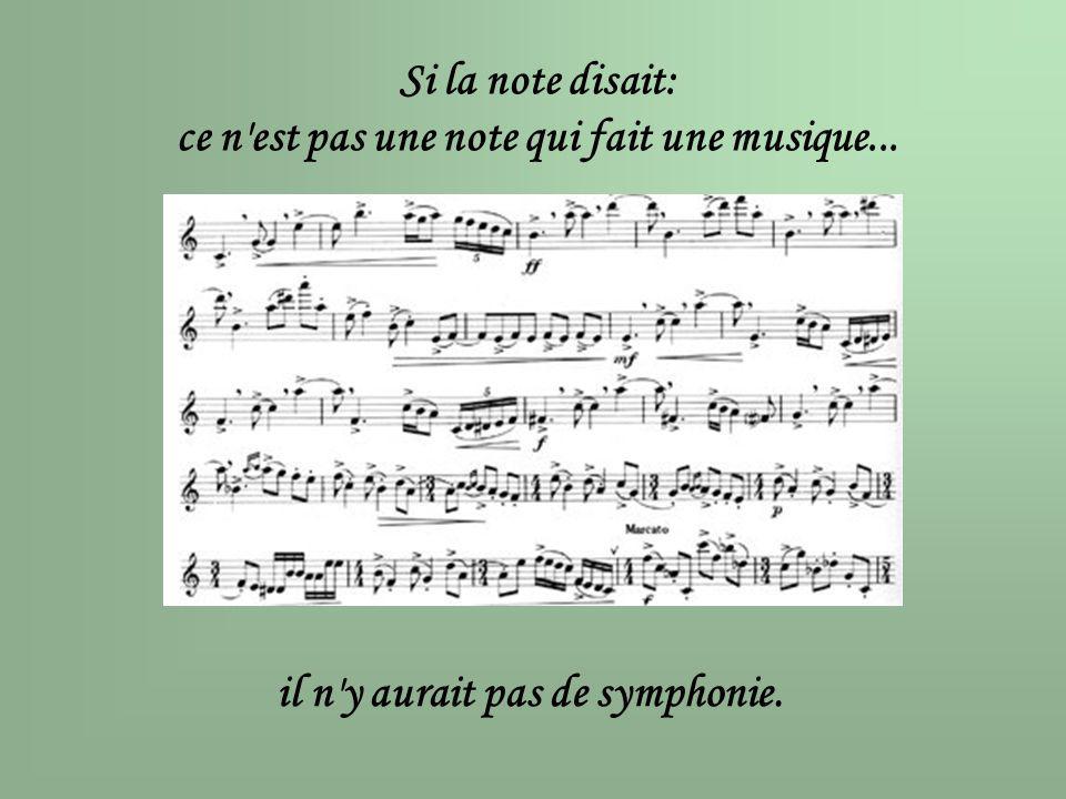 Si la note disait: ce n'est pas une note qui fait une musique... il n'y aurait pas de symphonie.