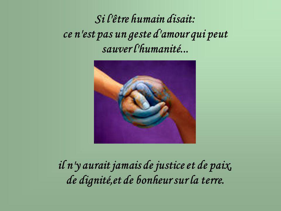 Si l'être humain disait: ce n'est pas un geste d'amour qui peut sauver l'humanité... il n'y aurait jamais de justice et de paix, de dignité,et de bonh