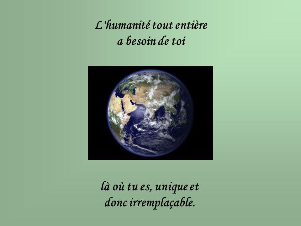 L'humanité tout entière a besoin de toi là où tu es, unique et donc irremplaçable.