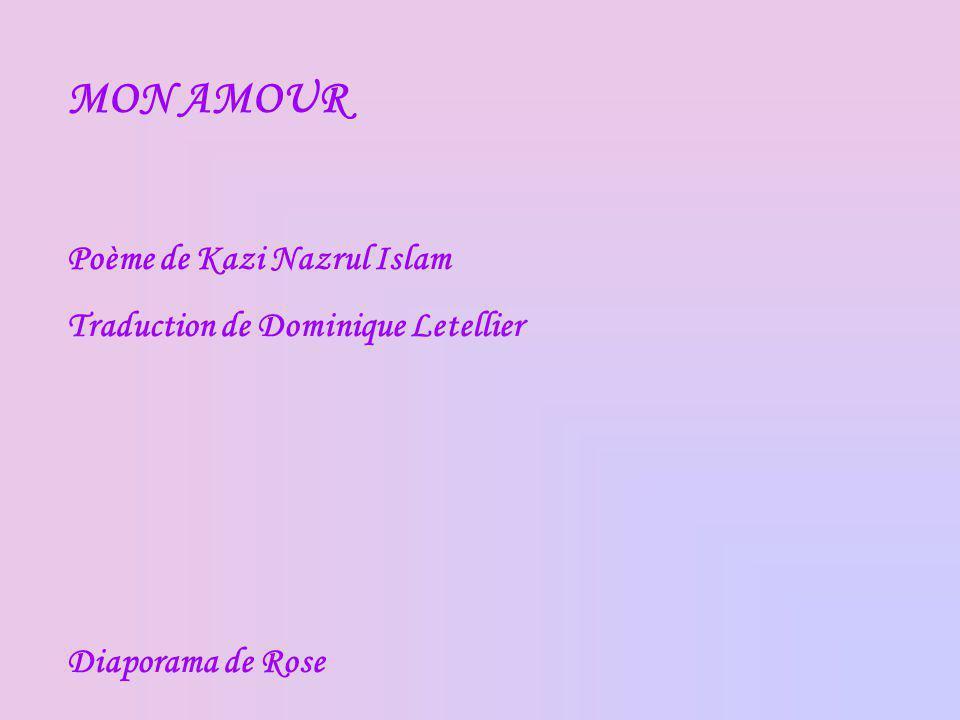 MON AMOUR Poème de Kazi Nazrul Islam Traduction de Dominique Letellier Diaporama de Rose