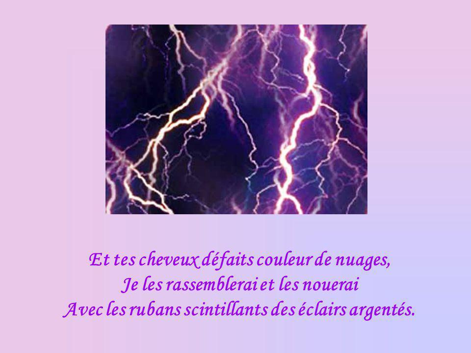 Et tes cheveux défaits couleur de nuages, Je les rassemblerai et les nouerai Avec les rubans scintillants des éclairs argentés.