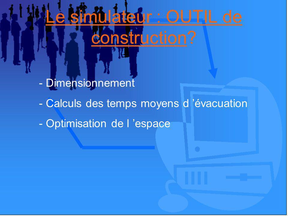 Le simulateur : OUTIL de construction? - Dimensionnement - Calculs des temps moyens d évacuation - Optimisation de l espace