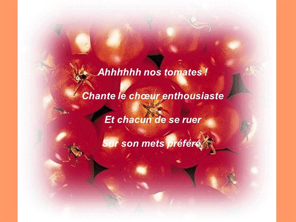 Ahhhhhh nos tomates ! Chante le chœur enthousiaste Et chacun de se ruer Sur son mets préféré.