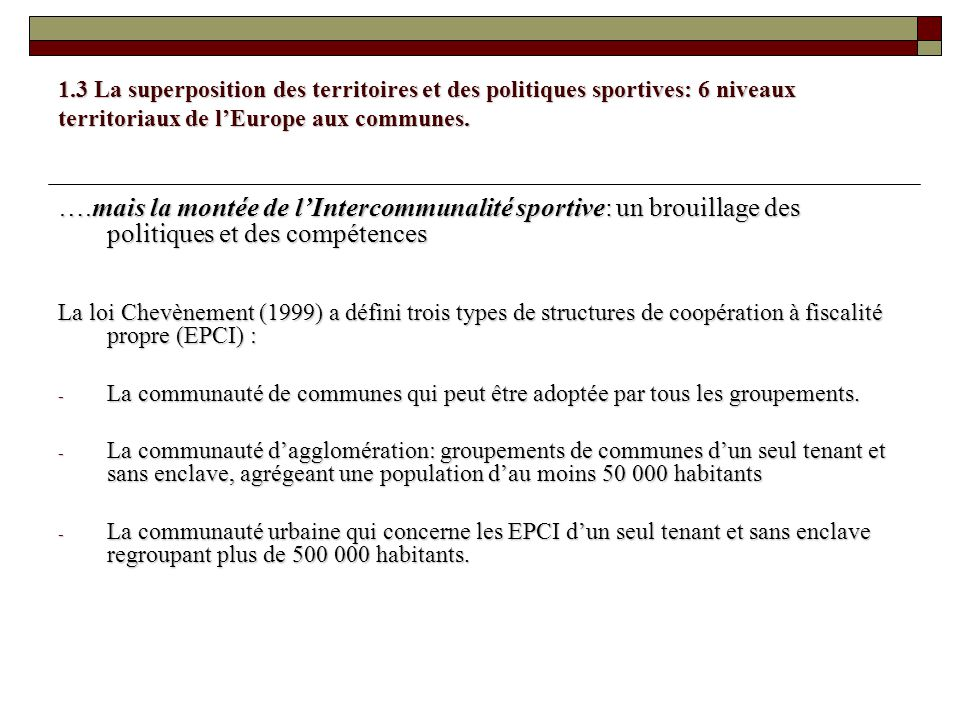 1.3 La superposition des territoires et des politiques sportives: 6 niveaux territoriaux de lEurope aux communes. ….mais la montée de lIntercommunalit
