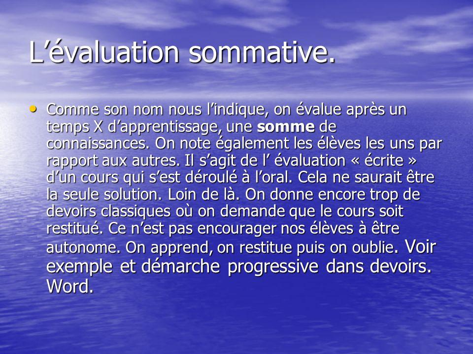 Lévaluation sommative. Comme son nom nous lindique, on évalue après un temps X dapprentissage, une somme de connaissances. On note également les élève