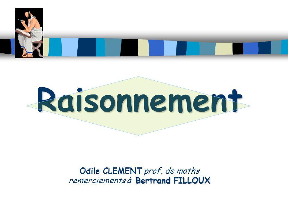 Raisonnement Bertrand FILLOUX Raisonnement Odile CLEMENT prof. de maths remerciements à Bertrand FILLOUX