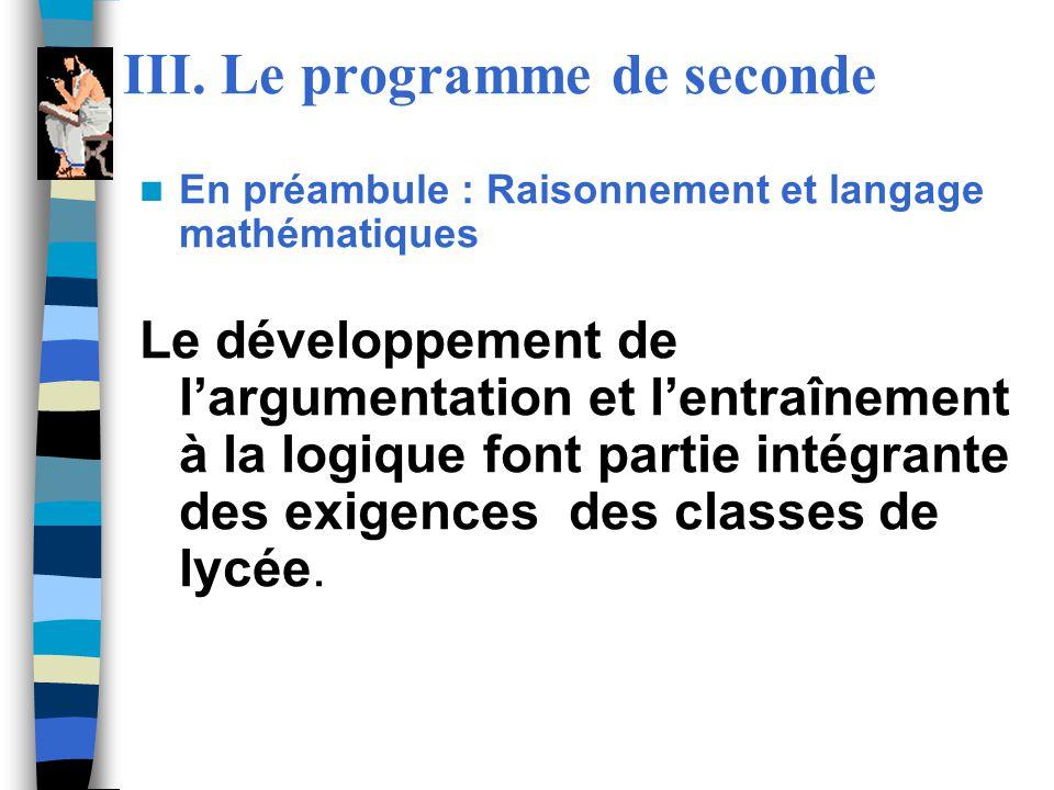 III. Le programme de seconde En préambule : Raisonnement et langage mathématiques Le développement de largumentation et lentraînement à la logique fon