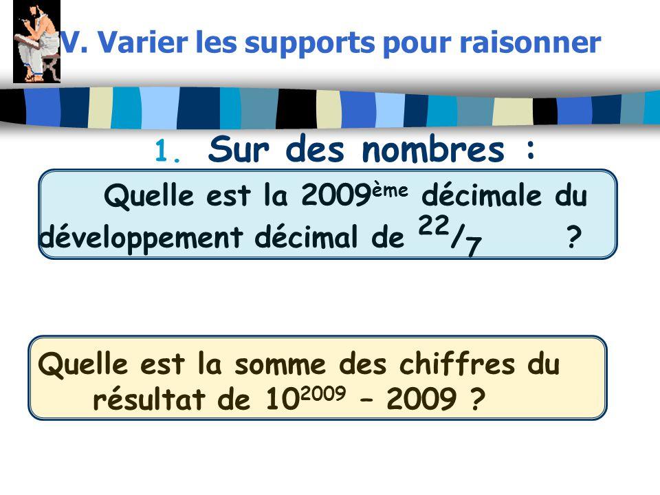 V. Varier les supports pour raisonner 1. Sur des nombres : Quelle est la 2009 ème décimale du développement décimal de 22 / 7 ? Quelle est la somme de
