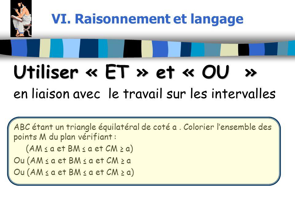 VI. Raisonnement et langage Utiliser « ET » et « OU » en liaison avec le travail sur les intervalles ABC étant un triangle équilatéral de coté a. Colo