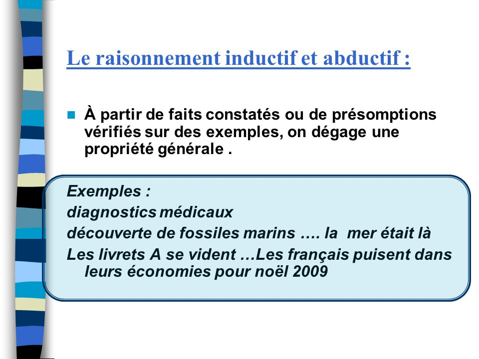 Le raisonnement inductif et abductif : À partir de faits constatés ou de présomptions vérifiés sur des exemples, on dégage une propriété générale. Exe