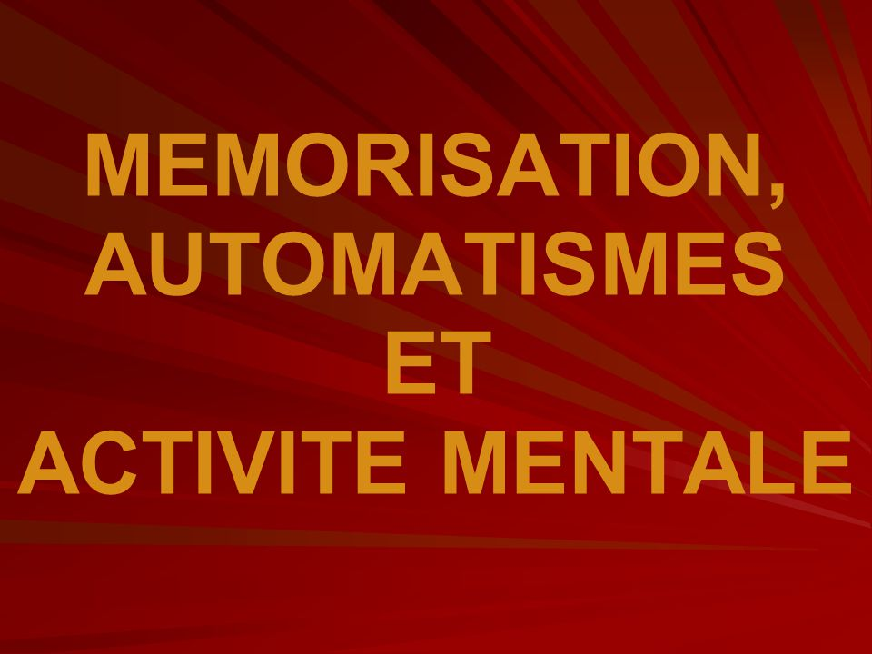 MEMORISATION, AUTOMATISMES ET ACTIVITE MENTALE