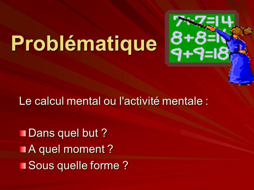 Problématique Le calcul mental ou l'activité mentale : Dans quel but ? A quel moment ? Sous quelle forme ?