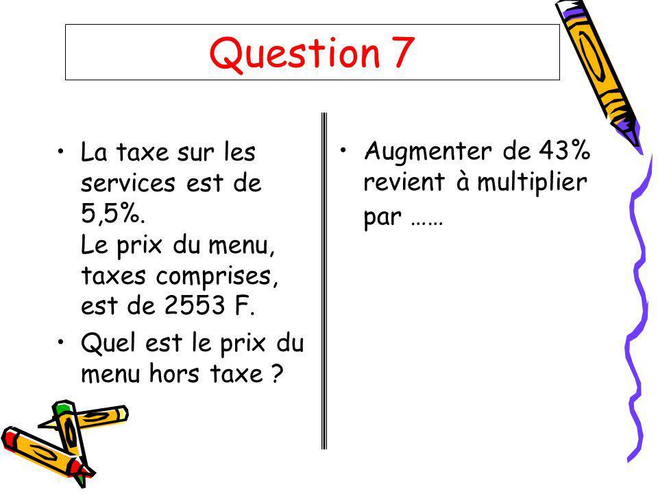 Question 7 La taxe sur les services est de 5,5%. Le prix du menu, taxes comprises, est de 2553 F.