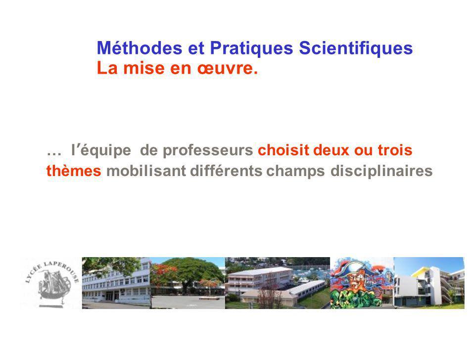 Méthodes et Pratiques Scientifiques La mise en œuvre. … léquipe de professeurs choisit deux ou trois thèmes mobilisant différents champs disciplinaire