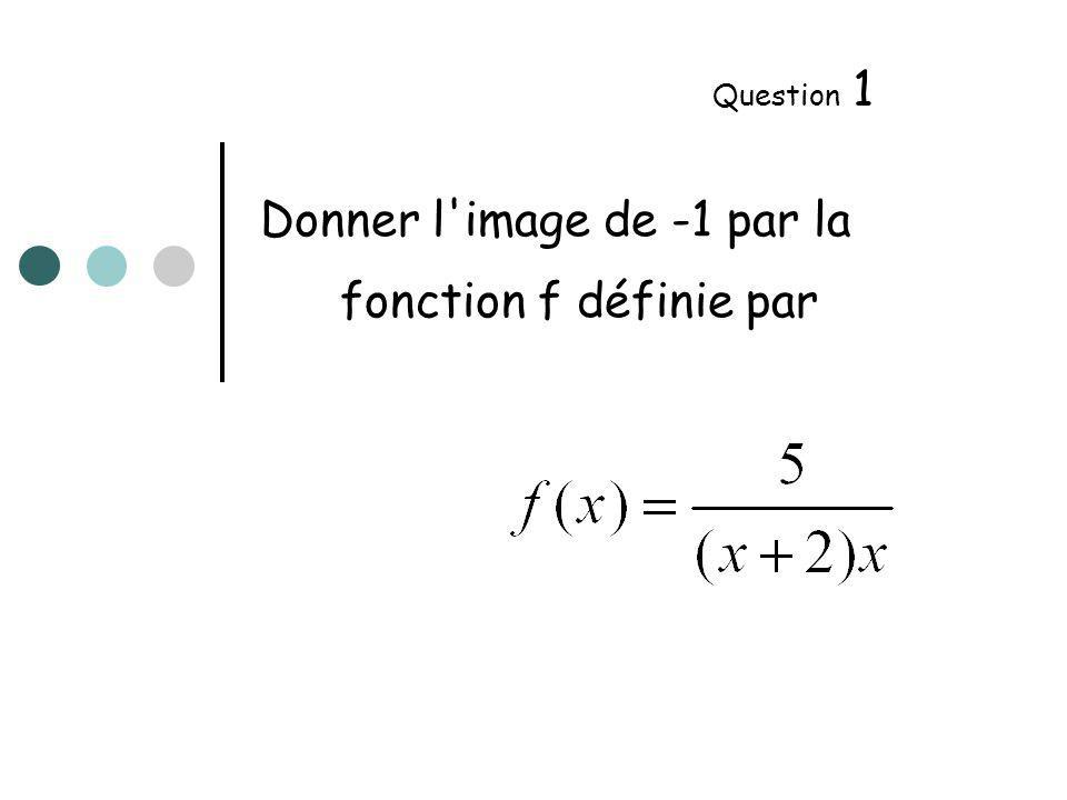 Donner l image de -1 par la fonction f définie par Question 1
