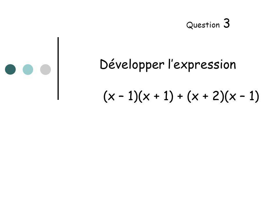Développer lexpression (x – 1)(x + 1) + (x + 2)(x – 1) Question 3