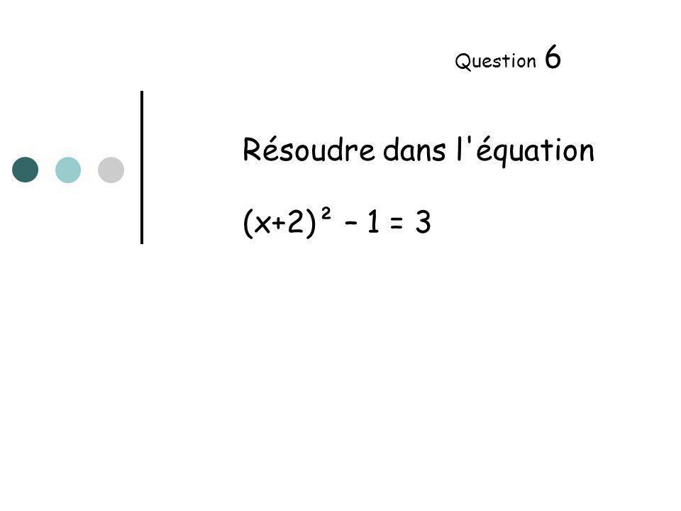 Résoudre dans l équation (x+2)² – 1 = 3 Question 6