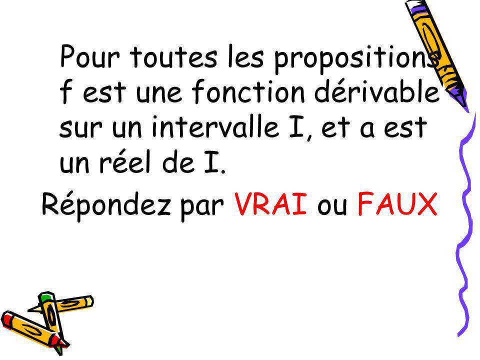 Pour toutes les propositions, f est une fonction dérivable sur un intervalle I, et a est un réel de I. Répondez par VRAI ou FAUX