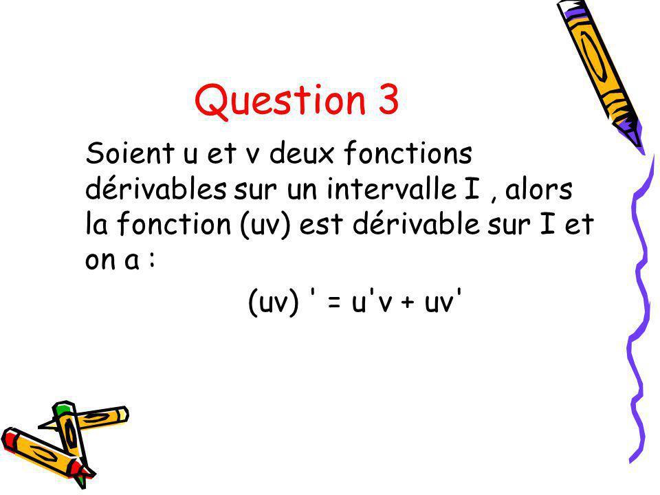 Question 3 Soient u et v deux fonctions dérivables sur un intervalle I, alors la fonction (uv) est dérivable sur I et on a : (uv) ' = u'v + uv'