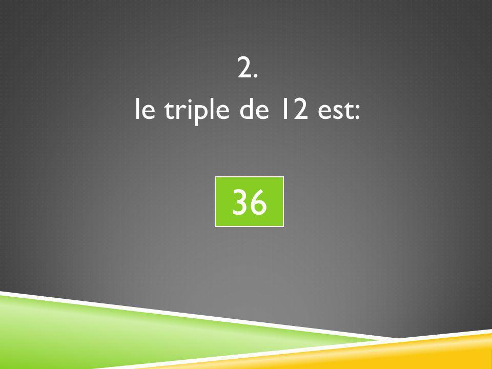 2. le triple de 12 est: 36