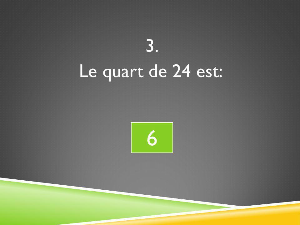 3. Le quart de 24 est: 6 6