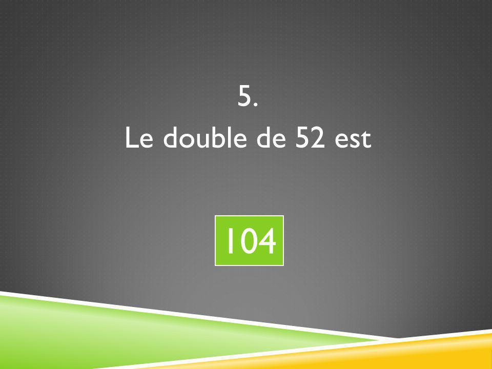 5. Le double de 52 est 104