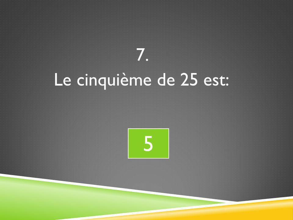 7. Le cinquième de 25 est: 5 5