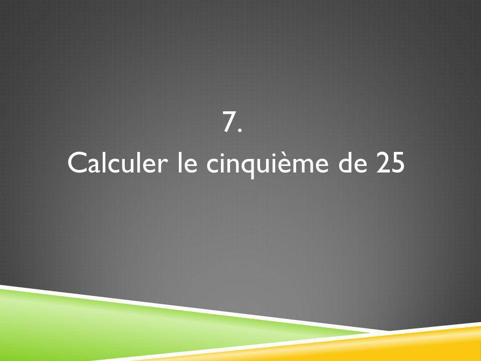 7. Calculer le cinquième de 25