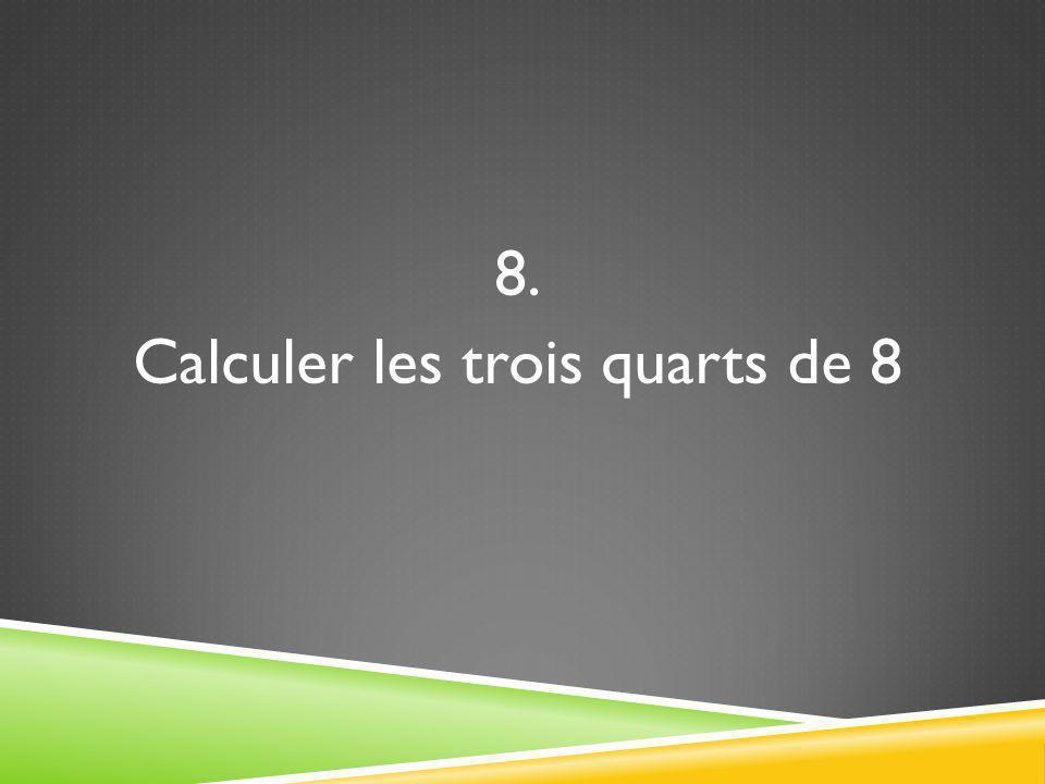 8. Calculer les trois quarts de 8