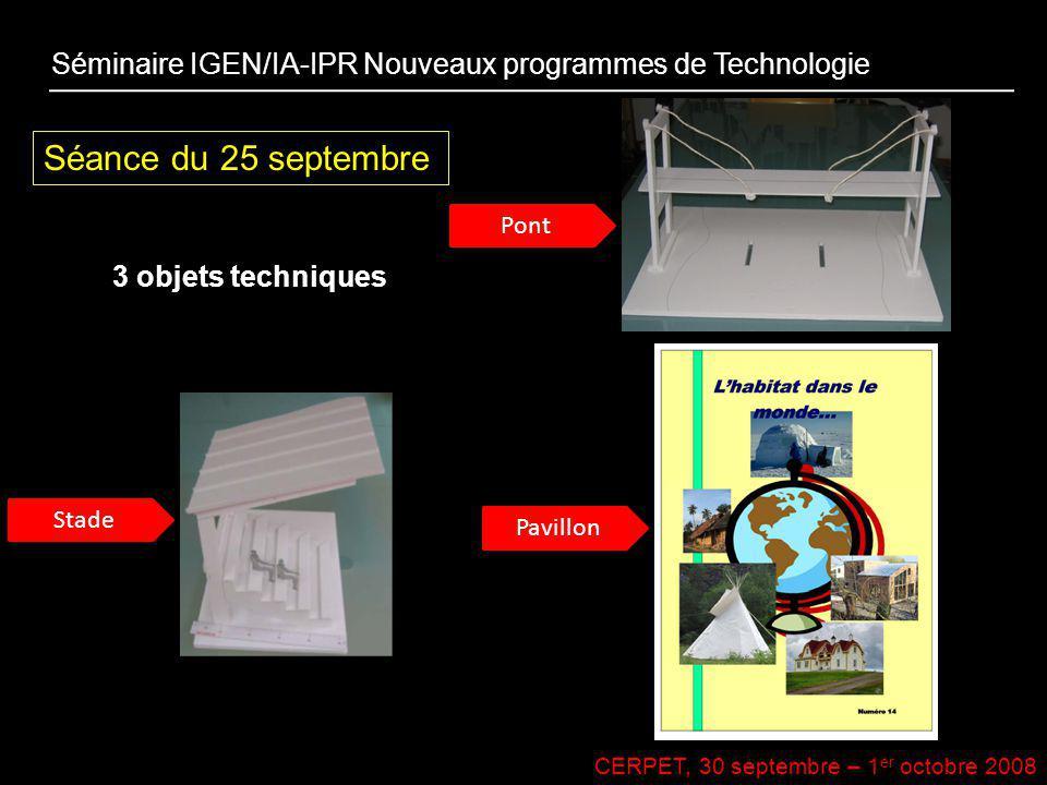 CERPET, 30 septembre – 1 er octobre 2008 Séance du 25 septembre 3 objets techniques Séminaire IGEN/IA-IPR Nouveaux programmes de Technologie Stade Pav