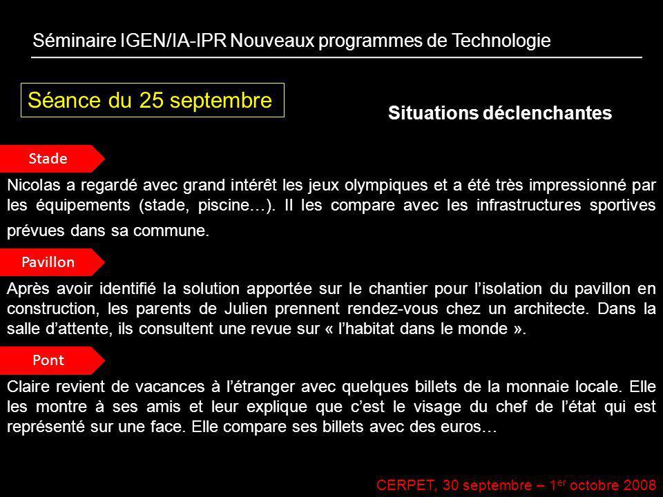 CERPET, 30 septembre – 1 er octobre 2008 Séance du 25 septembre Situations déclenchantes Séminaire IGEN/IA-IPR Nouveaux programmes de Technologie Stad
