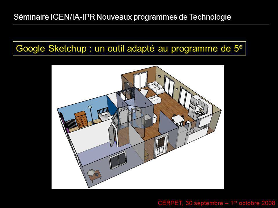 CERPET, 30 septembre – 1 er octobre 2008 Google Sketchup : un outil adapté au programme de 5 e Séminaire IGEN/IA-IPR Nouveaux programmes de Technologi