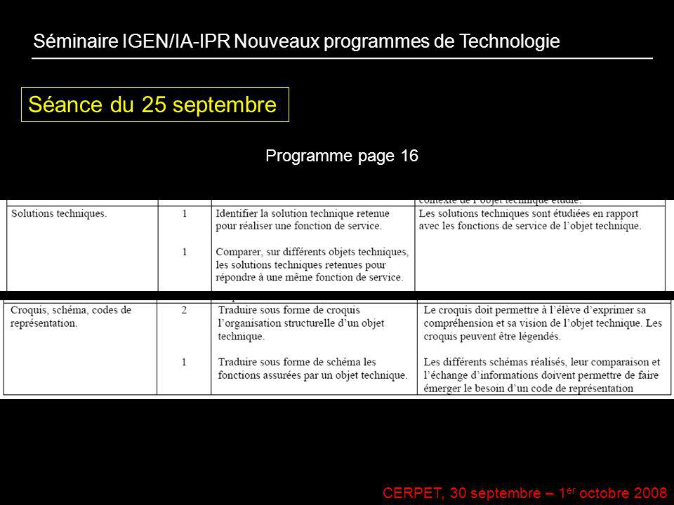 CERPET, 30 septembre – 1 er octobre 2008 Séance du 25 septembre Programme page 16 Séminaire IGEN/IA-IPR Nouveaux programmes de Technologie