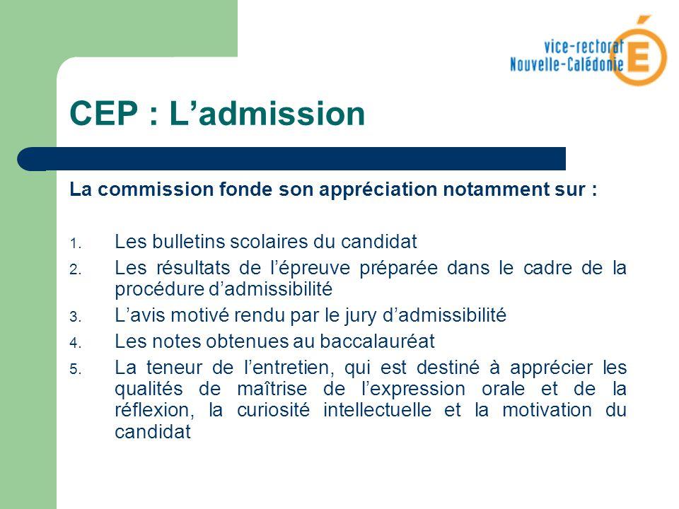 CEP : Ladmission La commission fonde son appréciation notamment sur : 1. Les bulletins scolaires du candidat 2. Les résultats de lépreuve préparée dan
