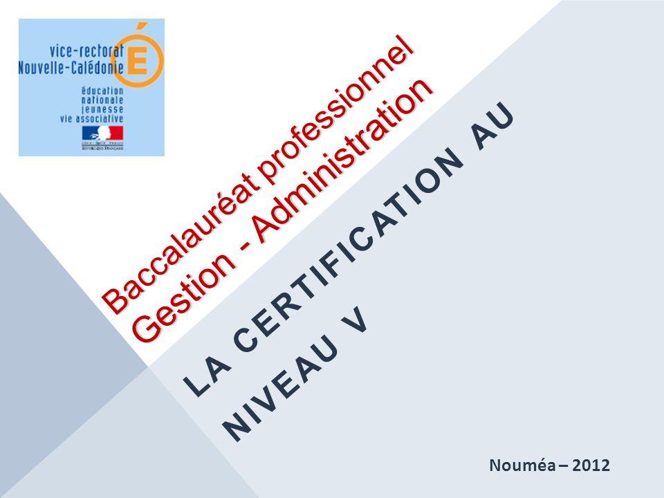 Baccalauréat professionnel Gestion - Administration LA CERTIFICATION AU NIVEAU V Nouméa – 2012