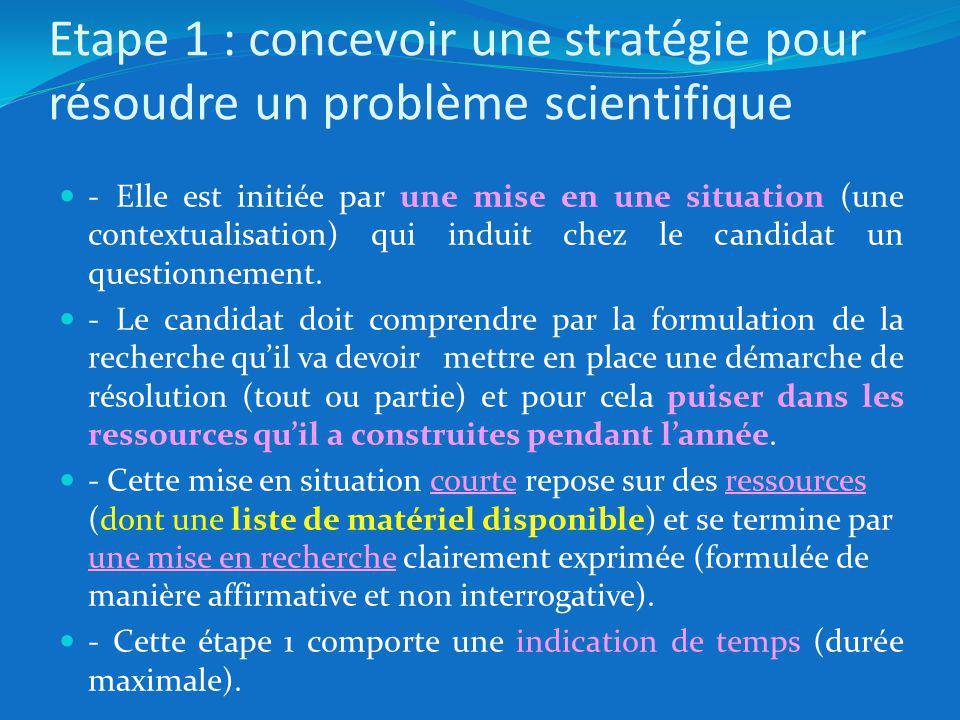 Etape 1 : concevoir une stratégie pour résoudre un problème scientifique - Elle est initiée par une mise en une situation (une contextualisation) qui induit chez le candidat un questionnement.