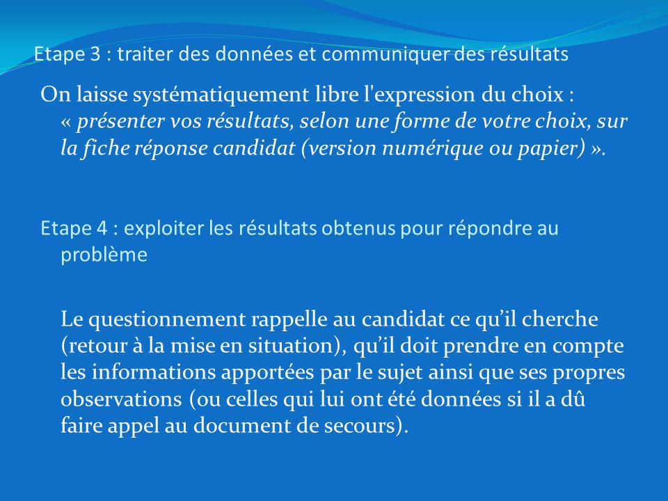 Etape 3 : traiter des données et communiquer des résultats On laisse systématiquement libre l expression du choix : « présenter vos résultats, selon une forme de votre choix, sur la fiche réponse candidat (version numérique ou papier) ».