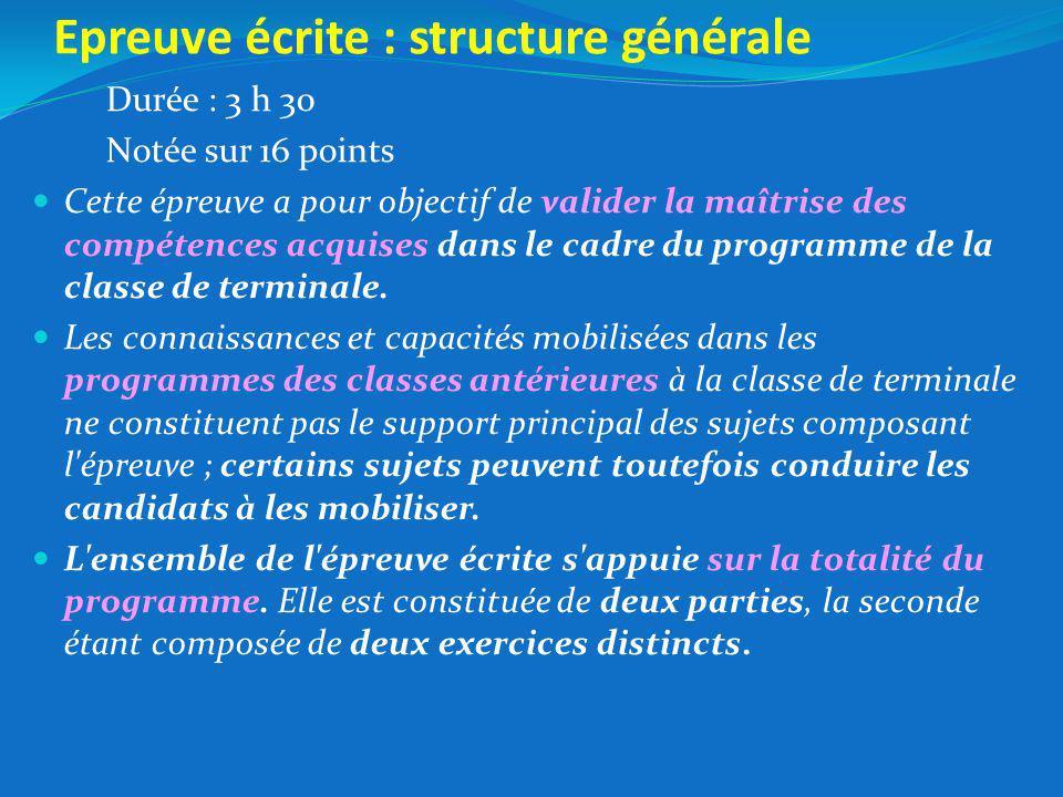 Epreuve écrite : structure générale Durée : 3 h 30 Notée sur 16 points Cette épreuve a pour objectif de valider la maîtrise des compétences acquises dans le cadre du programme de la classe de terminale.