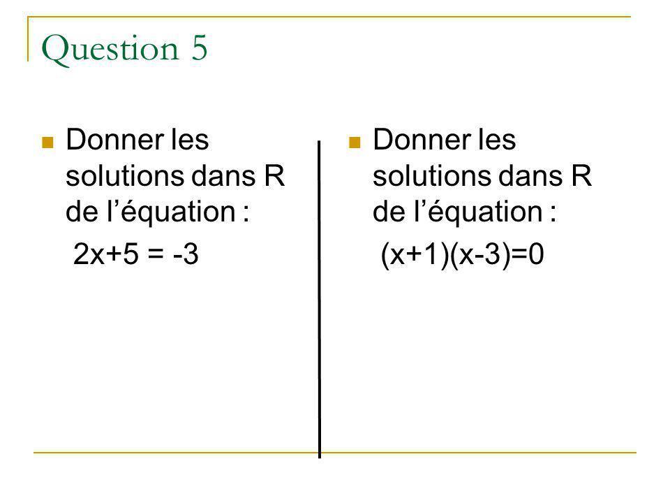 Question 5 Donner les solutions dans R de léquation : 2x+5 = -3 Donner les solutions dans R de léquation : (x+1)(x-3)=0