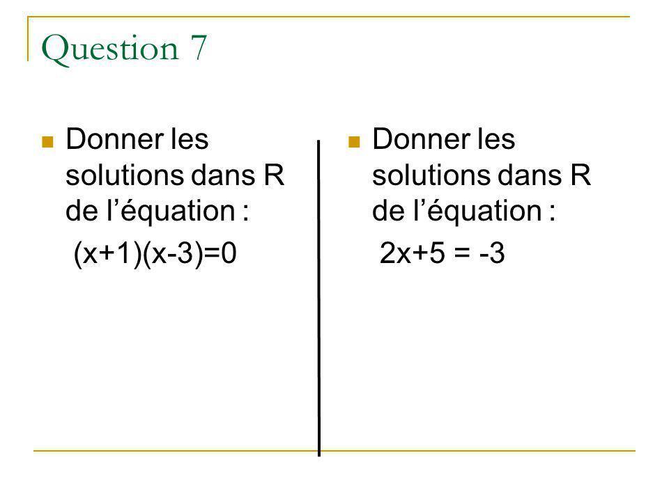 Question 7 Donner les solutions dans R de léquation : (x+1)(x-3)=0 Donner les solutions dans R de léquation : 2x+5 = -3