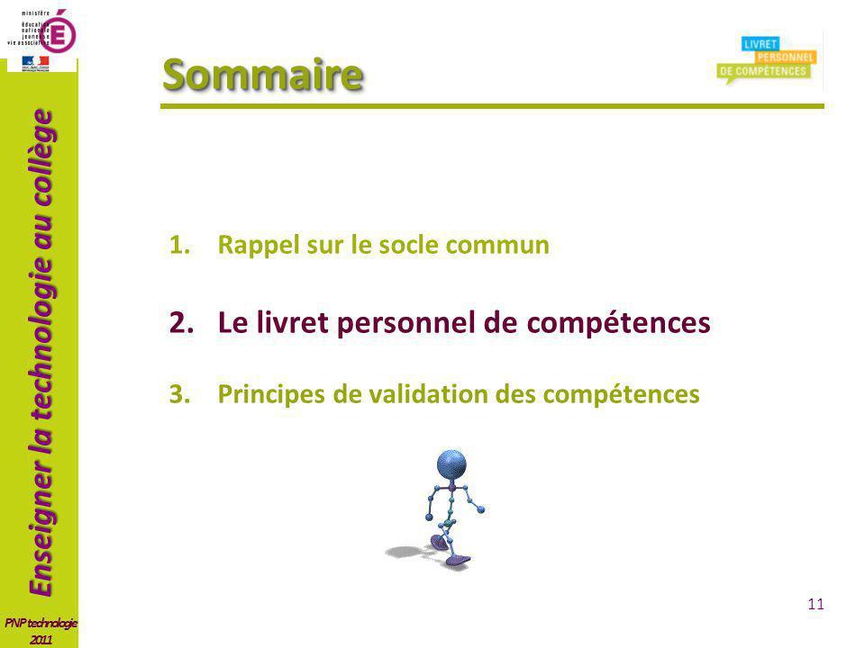 Enseigner la technologie au collège PNP technologie 2011 SommaireSommaire 1.Rappel sur le socle commun 2.Le livret personnel de compétences 3.Principes de validation des compétences 11