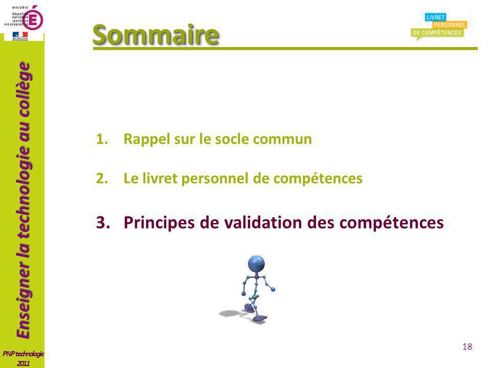 Enseigner la technologie au collège PNP technologie 2011 SommaireSommaire 18 1.Rappel sur le socle commun 2.Le livret personnel de compétences 3.Principes de validation des compétences