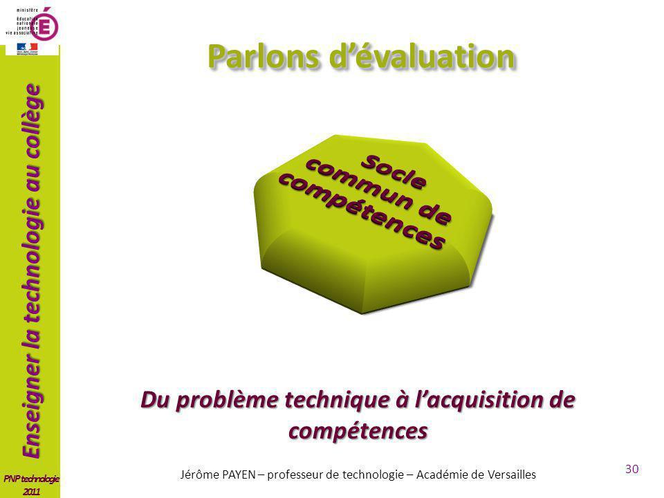 Enseigner la technologie au collège PNP technologie 2011 30 Parlons dévaluation Jérôme PAYEN – professeur de technologie – Académie de Versailles Du problème technique à lacquisition de compétences