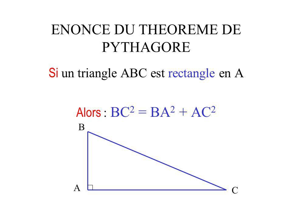 ENONCE DU THEOREME DE PYTHAGORE Si un triangle ABC est rectangle en A Alors : BC 2 = BA 2 + AC 2 A B C