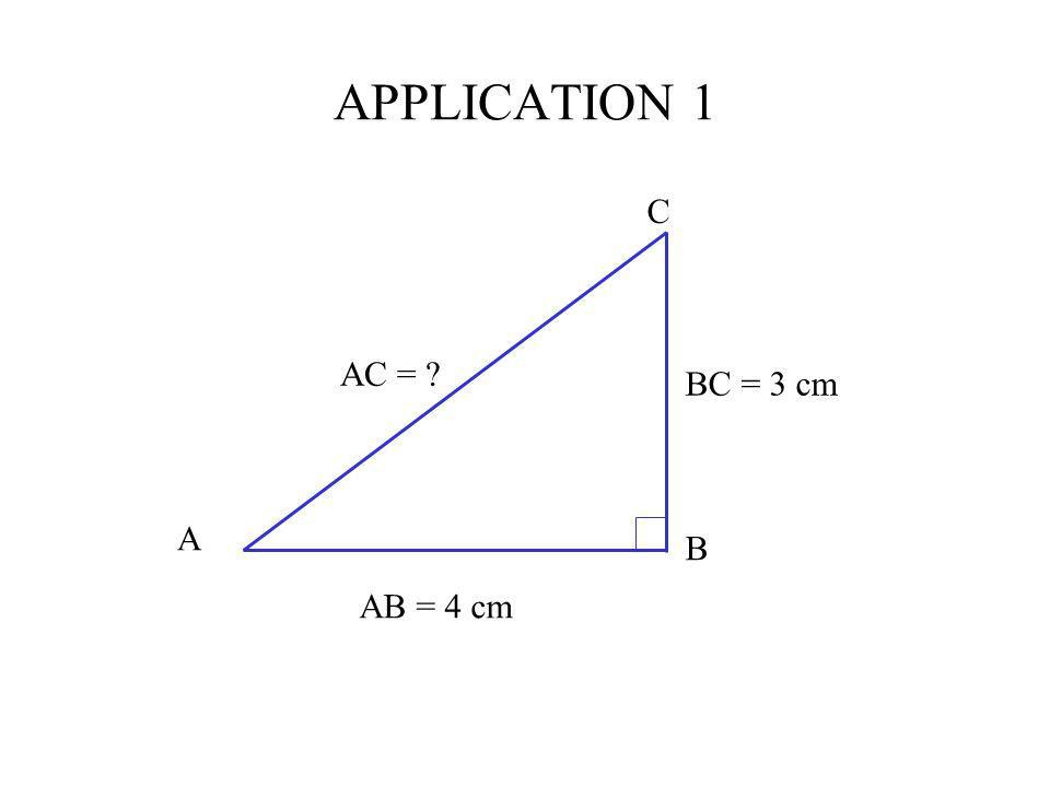 APPLICATION 1 C AB = 4 cm BC = 3 cm AC = ? A B