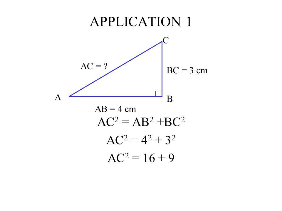 APPLICATION 1 AC 2 = AB 2 +BC 2 AC 2 = 4 2 + 3 2 AC 2 = 16 + 9 C AB = 4 cm BC = 3 cm AC = ? A B