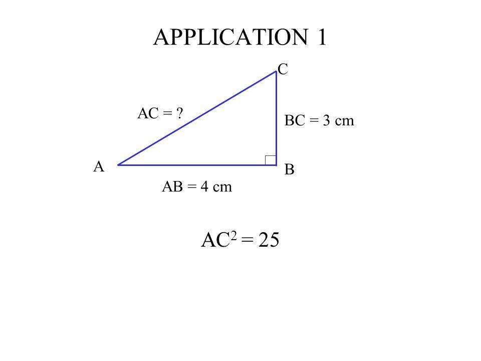 APPLICATION 1 AC 2 = 25 C AB = 4 cm BC = 3 cm AC = ? A B