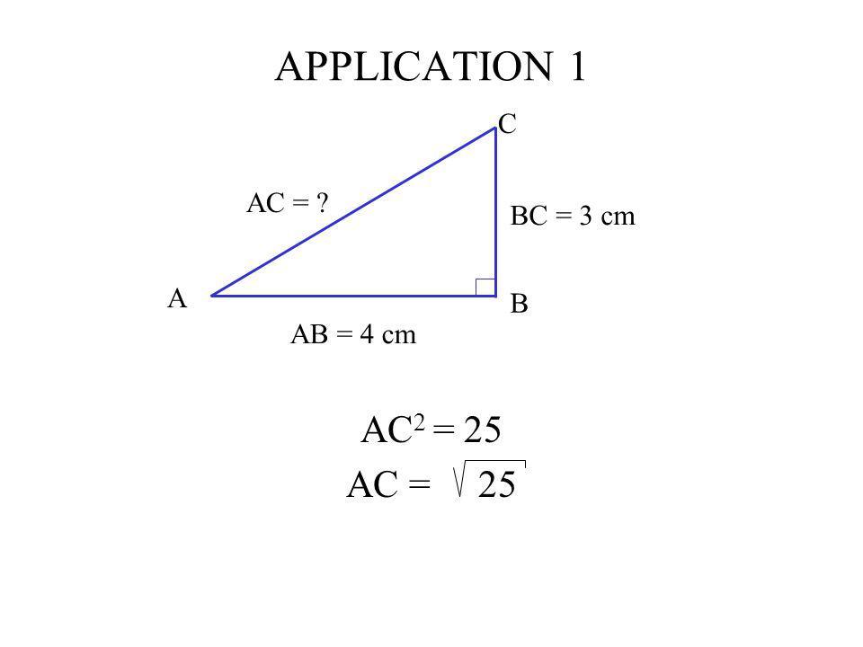 APPLICATION 1 AC 2 = 25 AC = 25 C AB = 4 cm BC = 3 cm AC = ? A B