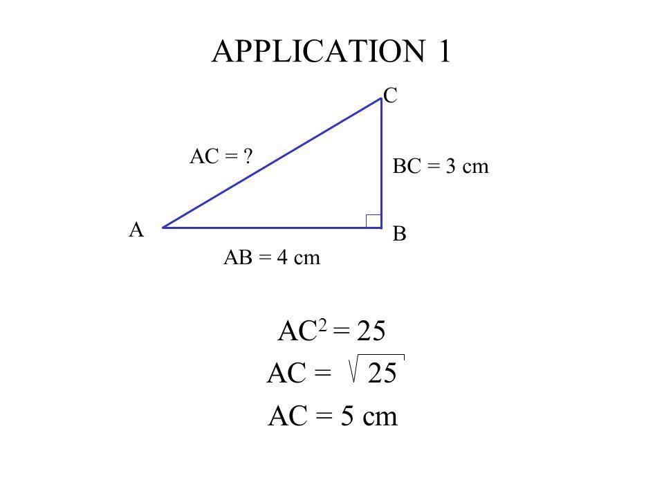 APPLICATION 1 AC 2 = 25 AC = 25 AC = 5 cm C AB = 4 cm BC = 3 cm AC = ? A B